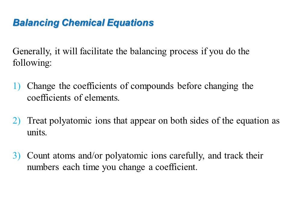 Generally, it will facilitate the balancing process if you do the following: 1)Change the coefficients of compounds before changing the coefficients of elements.