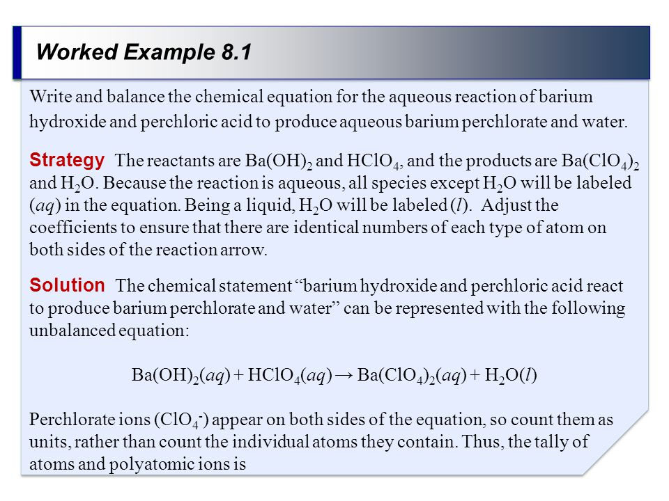 Worked Example 8.1 Strategy The reactants are Ba(OH) 2 and HClO 4, and the products are Ba(ClO 4 ) 2 and H 2 O.