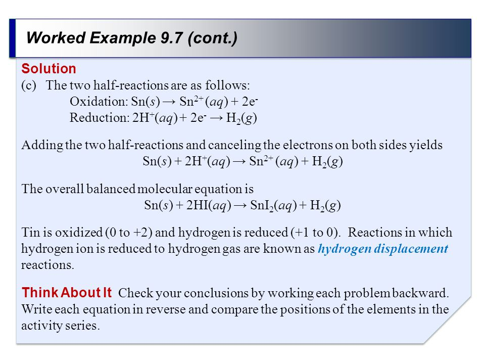 Worked Example 9.7 (cont.) Solution (c)The two half-reactions are as follows: Oxidation: Sn(s) → Sn 2+ (aq) + 2e - Reduction: 2H + (aq) + 2e - → H 2 (
