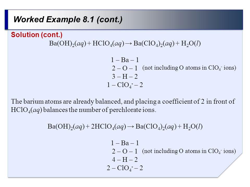Worked Example 8.1 (cont.) Solution (cont.) Ba(OH) 2 (aq) + HClO 4 (aq) → Ba(ClO 4 ) 2 (aq) + H 2 O(l) 1 – Ba – 1 2 – O – 1 3 – H – 2 1 – ClO 4 - – 2