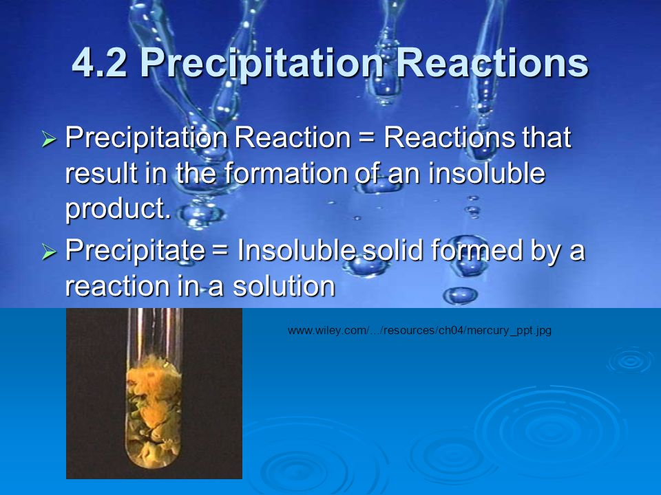 4.2 Precipitation Reactions  Precipitation Reaction = Reactions that result in the formation of an insoluble product.  Precipitate = Insoluble solid