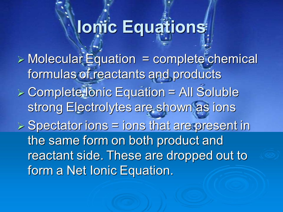 Ionic Equations  Molecular Equation = complete chemical formulas of reactants and products  Complete Ionic Equation = All Soluble strong Electrolyte