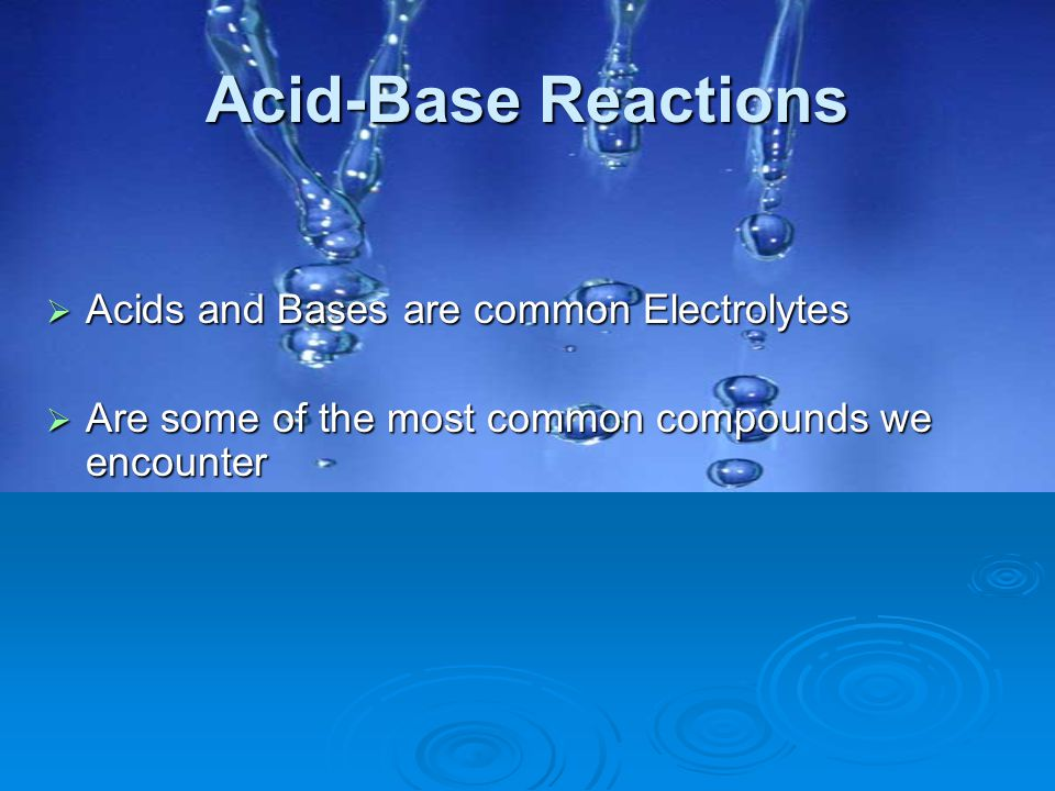 Acid-Base Reactions  Acids and Bases are common Electrolytes  Are some of the most common compounds we encounter