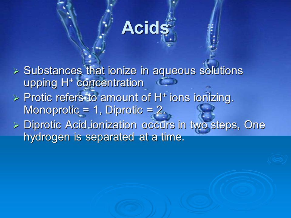 Acids  Substances that ionize in aqueous solutions upping H + concentration  Protic refers to amount of H + ions ionizing. Monoprotic = 1, Diprotic