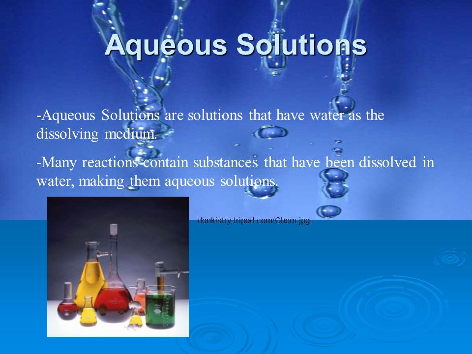 Aqueous Solutions -Aqueous Solutions are solutions that have water as the dissolving medium. -Many reactions contain substances that have been dissolv