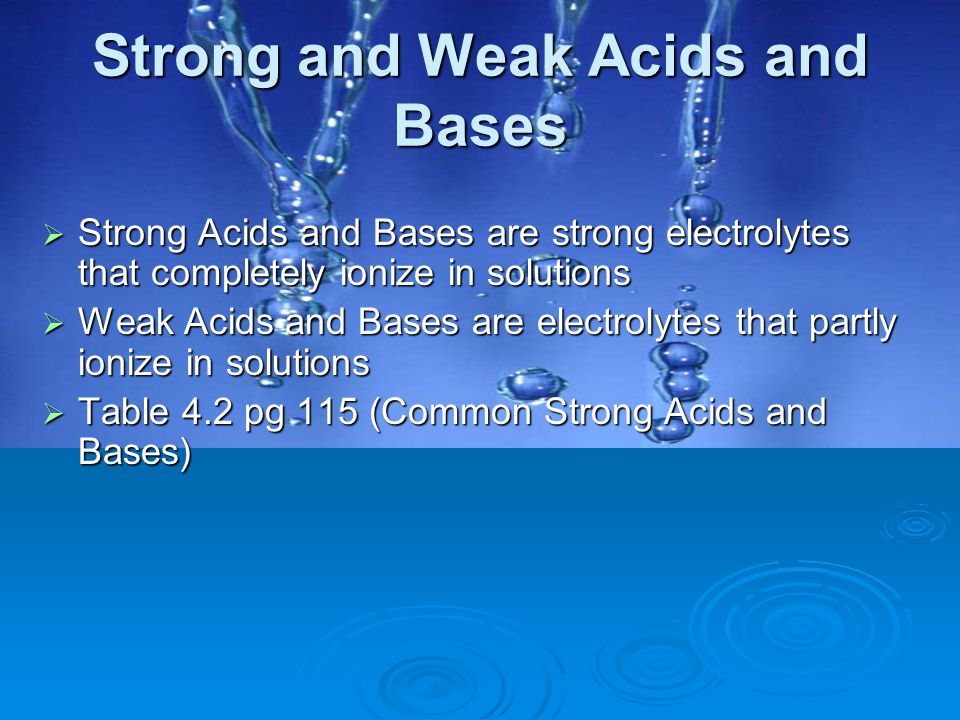 Strong and Weak Acids and Bases  Strong Acids and Bases are strong electrolytes that completely ionize in solutions  Weak Acids and Bases are electr