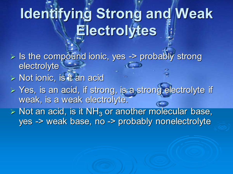 Identifying Strong and Weak Electrolytes  Is the compound ionic, yes -> probably strong electrolyte  Not ionic, is it an acid  Yes, is an acid, if
