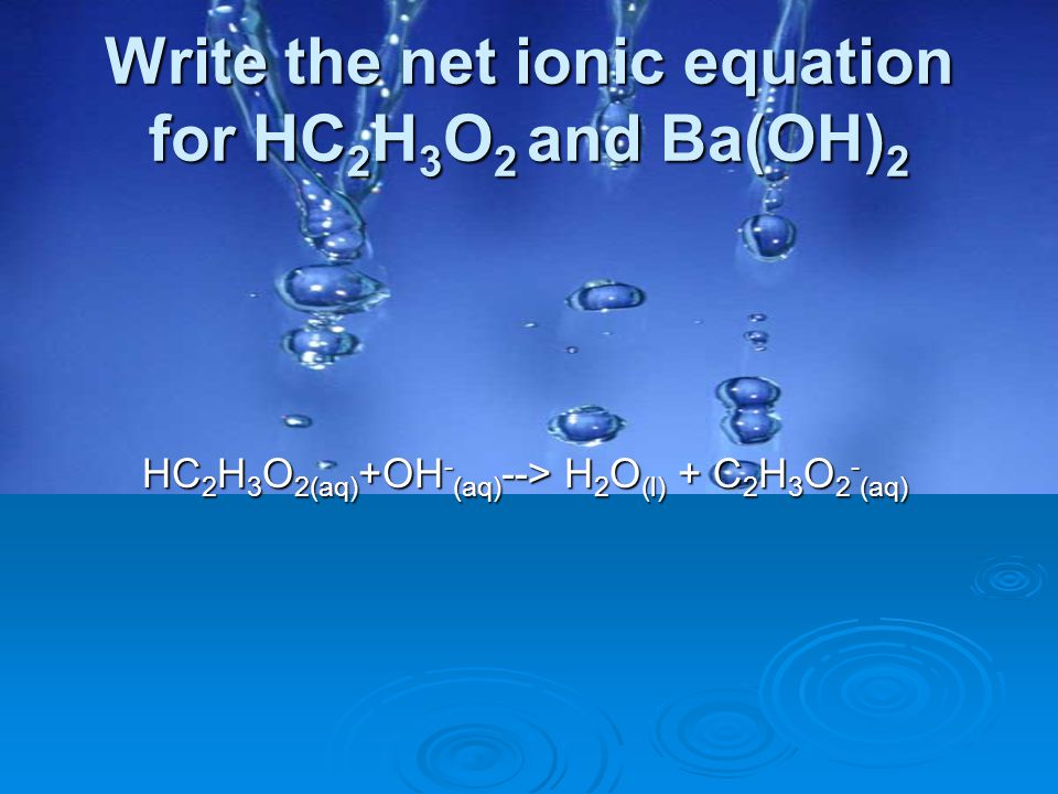 Write the net ionic equation for HC 2 H 3 O 2 and Ba(OH) 2 HC 2 H 3 O 2(aq) +OH - (aq) --> H 2 O (l) + C 2 H 3 O 2 - (aq)