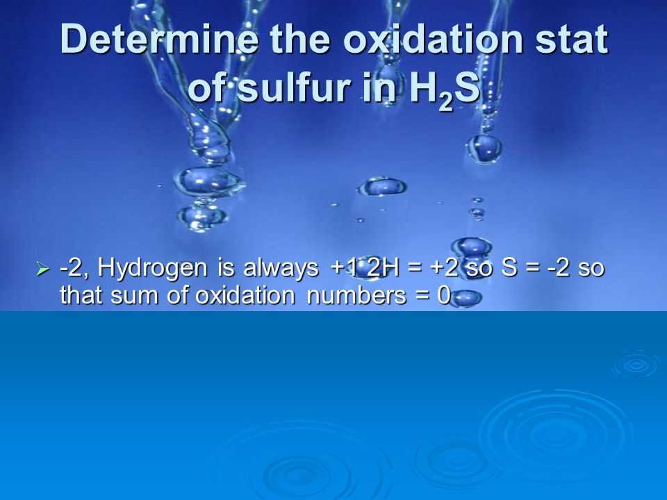 Determine the oxidation stat of sulfur in H 2 S  -2, Hydrogen is always +1 2H = +2 so S = -2 so that sum of oxidation numbers = 0