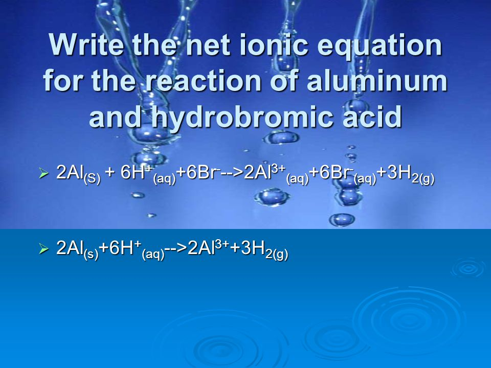 Write the net ionic equation for the reaction of aluminum and hydrobromic acid  2Al (S) + 6H + (aq) +6Br - -->2Al 3+ (aq) +6Br - (aq) +3H 2(g)  2Al