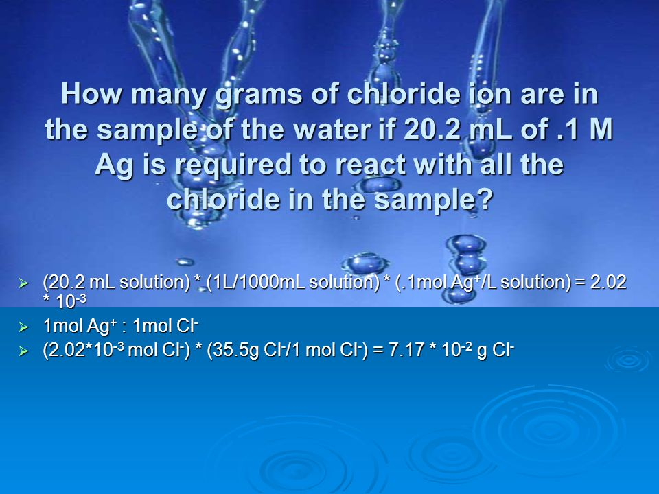 How many grams of chloride ion are in the sample of the water if 20.2 mL of.1 M Ag is required to react with all the chloride in the sample?  (20.2 m