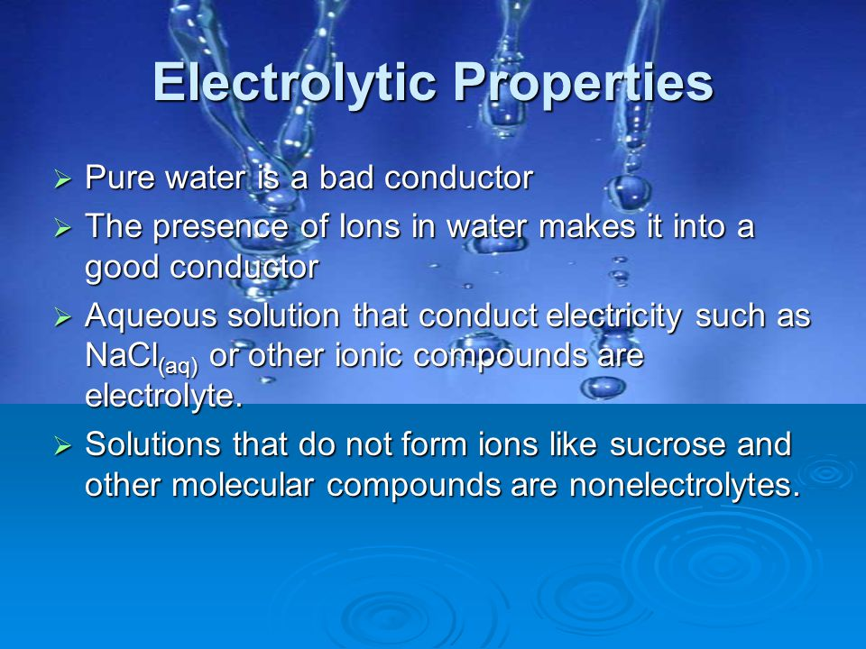 Electrolytic Properties  Pure water is a bad conductor  The presence of Ions in water makes it into a good conductor  Aqueous solution that conduct
