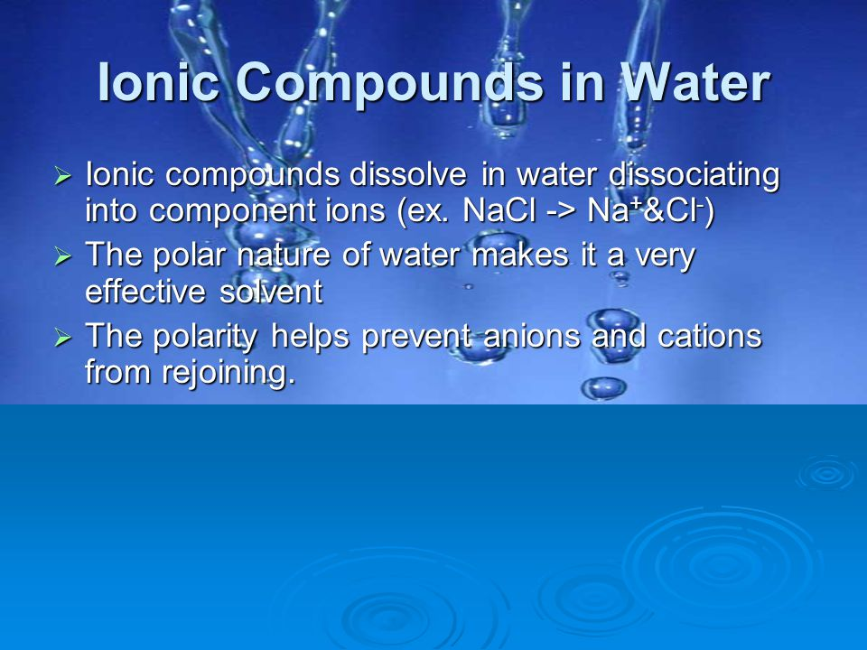 Ionic Compounds in Water  Ionic compounds dissolve in water dissociating into component ions (ex. NaCl -> Na + &Cl - )  The polar nature of water ma