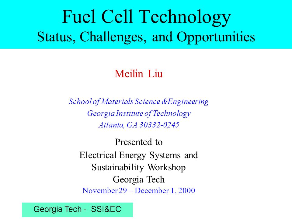 Georgia Tech - SSI&EC Outline Introduction Polymer Electrolyte Membrane Fuel Cells –Current technology –Applications: Portable/vehicle –Challenges/opportunities Solid Oxide Fuel Cells (SOFCs) –Current technology –Applications:Stationary/distributed/EV –Challenges/opportunities Concluding Remarks