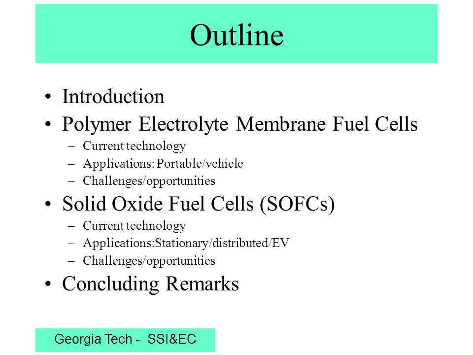 Georgia Tech - SSI&EC Fuel in Oxidant in Depleted fuel Depleted oxidant Electrolyte (Ionic conductor) CathodeAnode H+H+ Anion conductor H2H2 O2O2 H2OH2O H2OH2O Load e' O2O2 H2H2 Schematic of an individual fuel cell