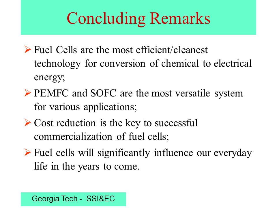 Georgia Tech - SSI&EC Concluding Remarks  Fuel Cells are the most efficient/cleanest technology for conversion of chemical to electrical energy;  PEMFC and SOFC are the most versatile system for various applications;  Cost reduction is the key to successful commercialization of fuel cells;  Fuel cells will significantly influence our everyday life in the years to come.