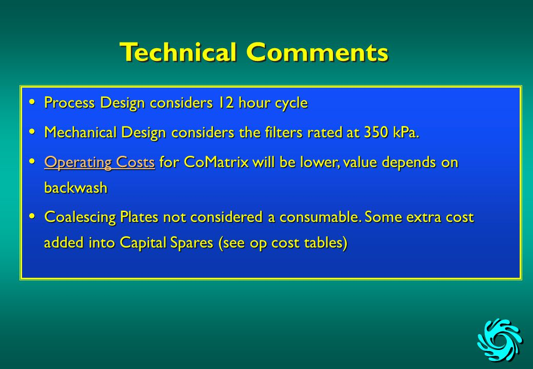 Technical Comments  Process Design considers 12 hour cycle  Mechanical Design considers the filters rated at 350 kPa.