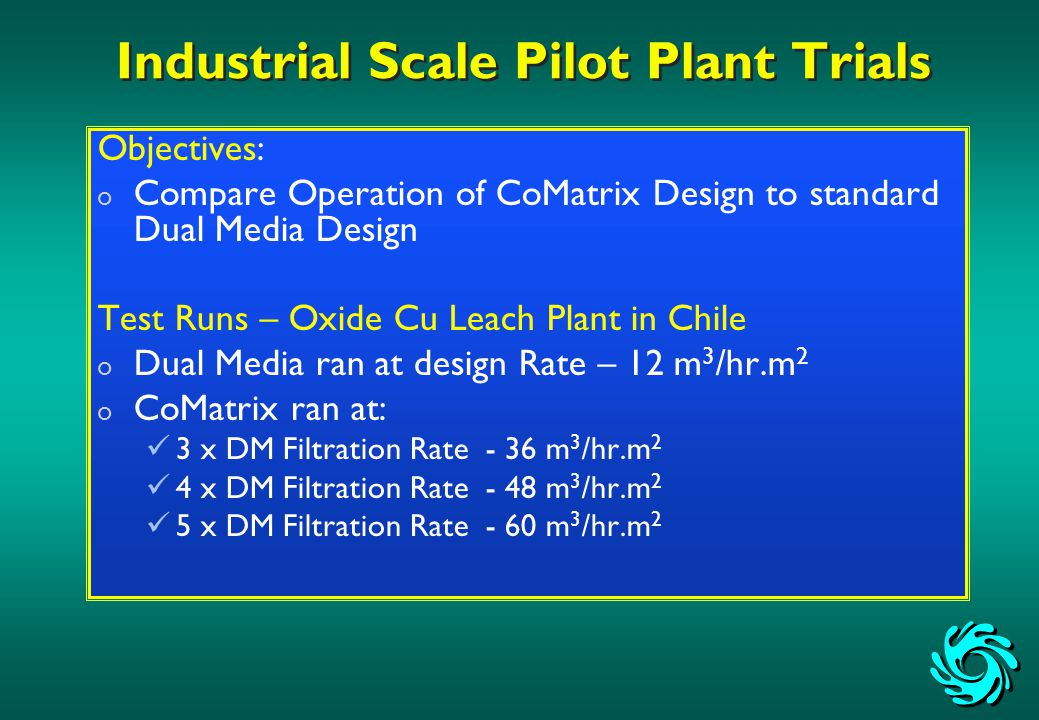 Industrial Scale Pilot Plant Trials Objectives: o Compare Operation of CoMatrix Design to standard Dual Media Design Test Runs – Oxide Cu Leach Plant in Chile o Dual Media ran at design Rate – 12 m 3 /hr.m 2 o CoMatrix ran at: 3 x DM Filtration Rate - 36 m 3 /hr.m 2 4 x DM Filtration Rate - 48 m 3 /hr.m 2 5 x DM Filtration Rate - 60 m 3 /hr.m 2