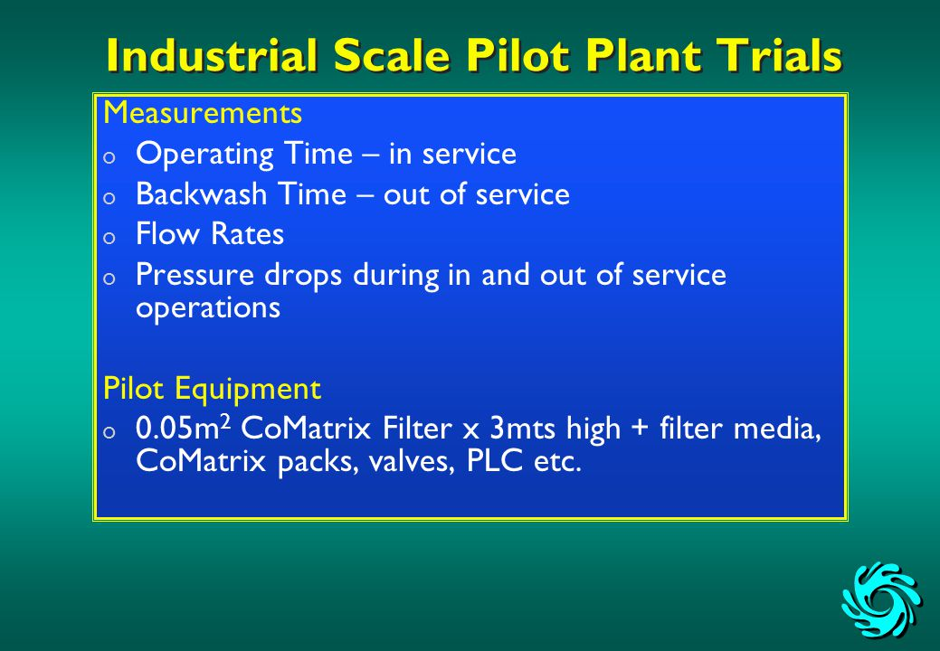 Industrial Scale Pilot Plant Trials Measurements o Operating Time – in service o Backwash Time – out of service o Flow Rates o Pressure drops during in and out of service operations Pilot Equipment o 0.05m 2 CoMatrix Filter x 3mts high + filter media, CoMatrix packs, valves, PLC etc.