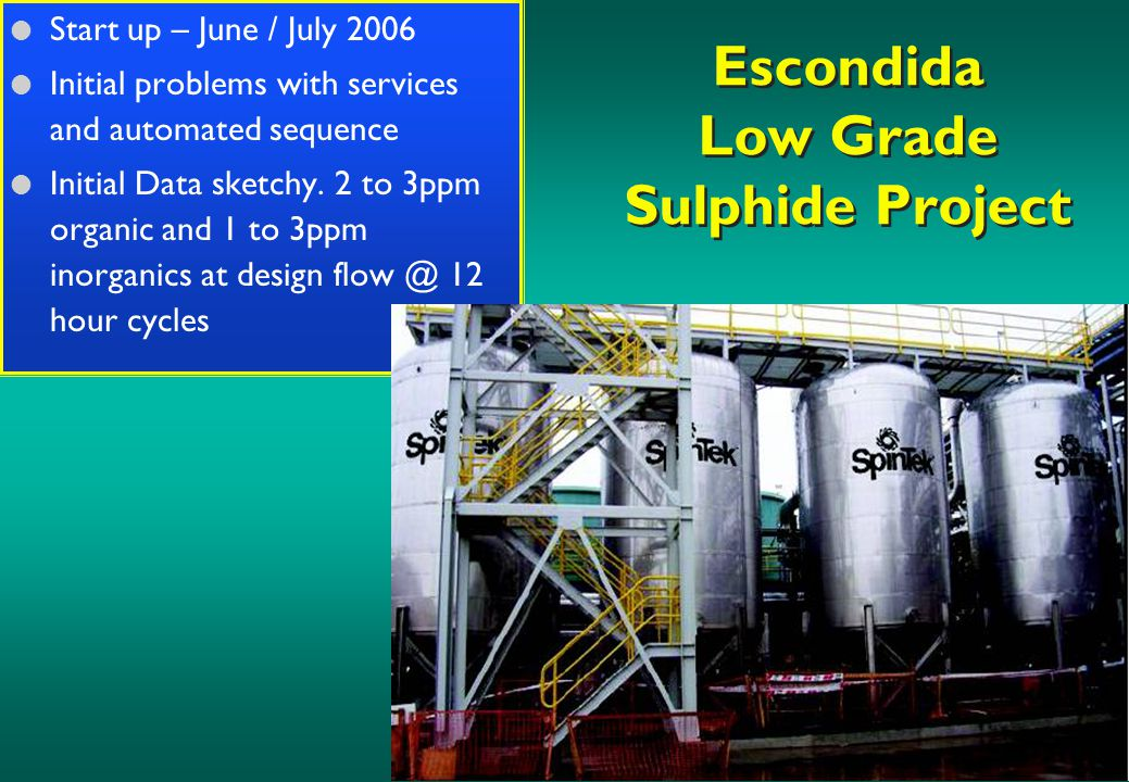 Escondida Low Grade Sulphide Project l Start up – June / July 2006 l Initial problems with services and automated sequence l Initial Data sketchy.