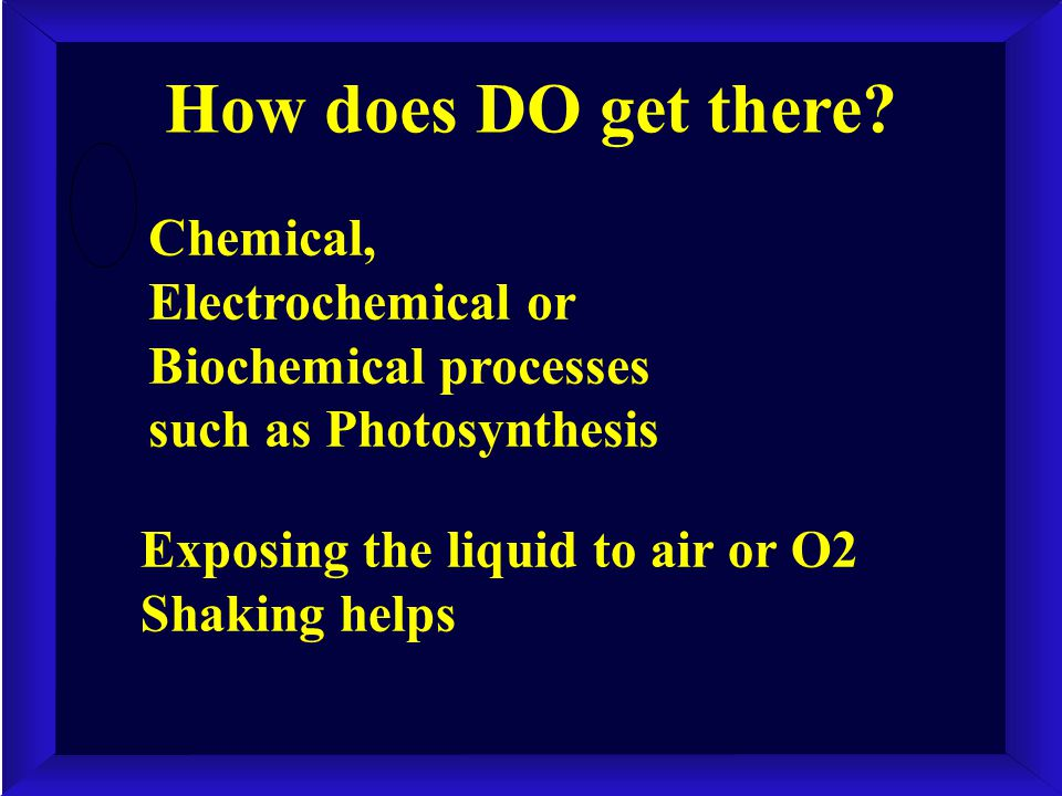 How does DO get there? Chemical, Electrochemical or Biochemical processes such as Photosynthesis Exposing the liquid to air or O2 Shaking helps