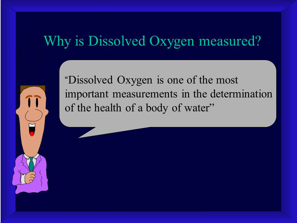"Why is Dissolved Oxygen measured? "" Dissolved Oxygen is one of the most important measurements in the determination of the health of a body of water"""