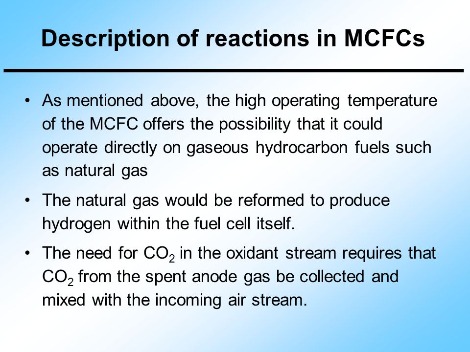 As mentioned above, the high operating temperature of the MCFC offers the possibility that it could operate directly on gaseous hydrocarbon fuels such