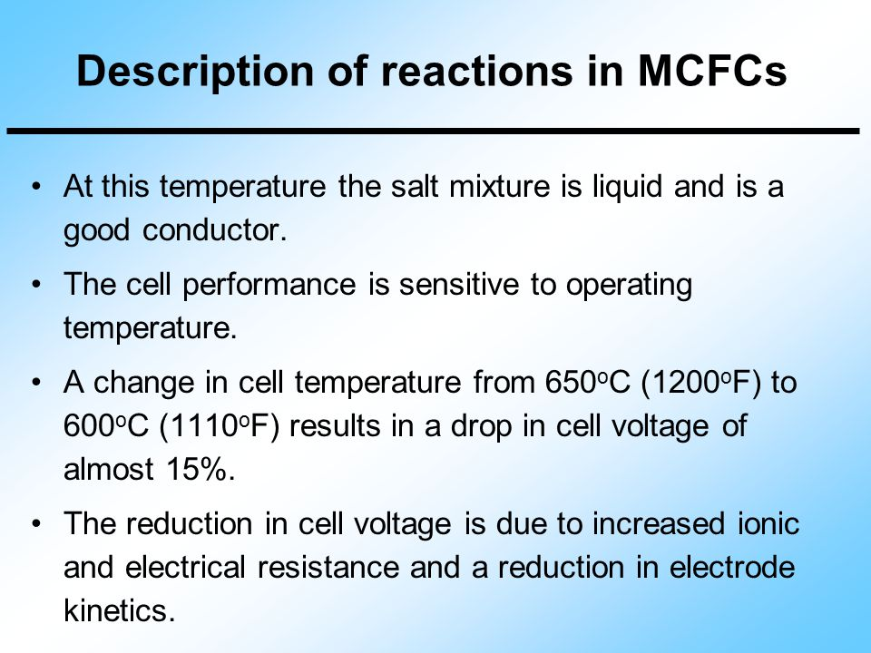 At this temperature the salt mixture is liquid and is a good conductor. The cell performance is sensitive to operating temperature. A change in cell t