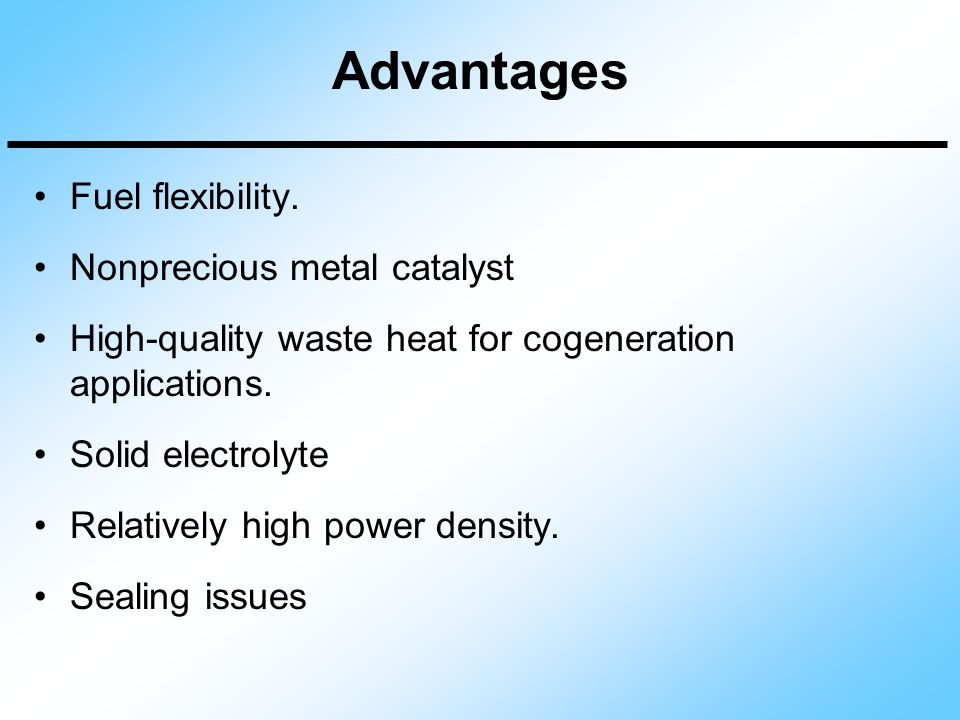 Advantages Fuel flexibility. Nonprecious metal catalyst High-quality waste heat for cogeneration applications. Solid electrolyte Relatively high power
