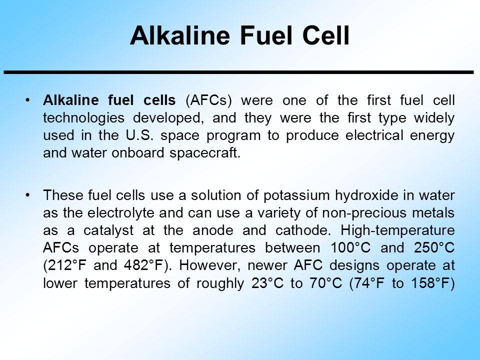 Alkaline Fuel Cell Alkaline fuel cells (AFCs) were one of the first fuel cell technologies developed, and they were the first type widely used in the