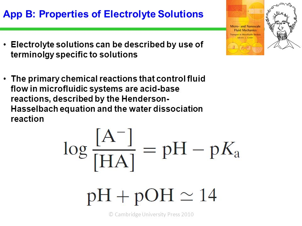 © Cambridge University Press 2010 Electrolyte solutions can be described by use of terminolgy specific to solutions The primary chemical reactions that control fluid flow in microfluidic systems are acid-base reactions, described by the Henderson- Hasselbach equation and the water dissociation reaction App B: Properties of Electrolyte Solutions