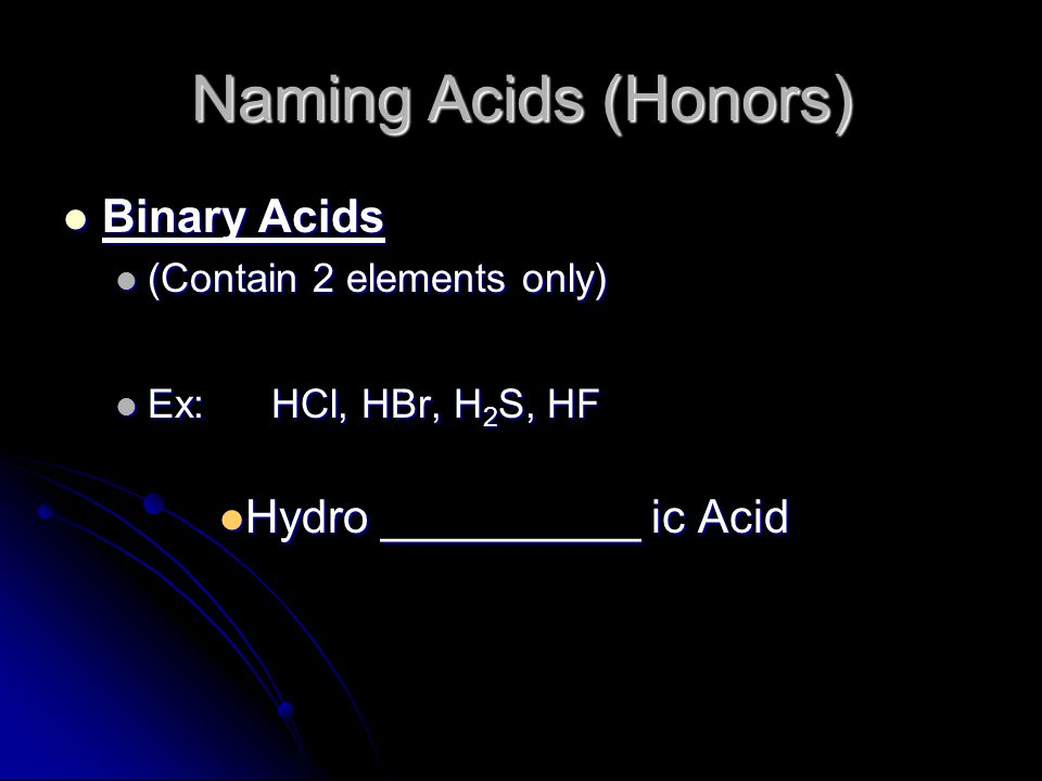 Naming Acids (Honors) Ternary Acids Ternary Acids (Contain hydrogen and a polyatomic ion) (Contain hydrogen and a polyatomic ion) Do NOT start with Hydro Do NOT start with Hydro Look at name of polyatomic ion Look at name of polyatomic ion If it ends in ate the acid ends in ic If it ends in ate the acid ends in ic If it ends in ite the acid ends in ous If it ends in ite the acid ends in ous