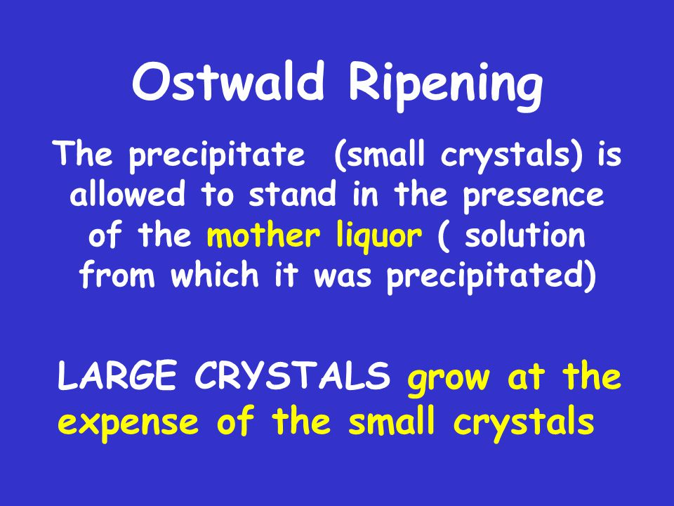 Ostwald Ripening The precipitate (small crystals) is allowed to stand in the presence of the mother liquor ( solution from which it was precipitated) LARGE CRYSTALS grow at the expense of the small crystals