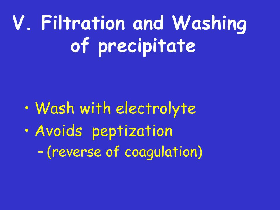 V. Filtration and Washing of precipitate Wash with electrolyte Avoids peptization –(reverse of coagulation)