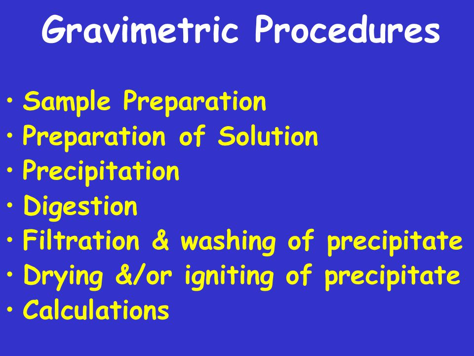 Gravimetric Procedures Sample Preparation Preparation of Solution Precipitation Digestion Filtration & washing of precipitate Drying &/or igniting of precipitate Calculations