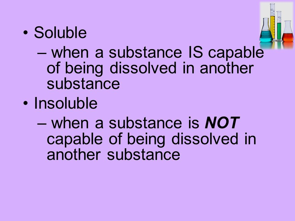 Soluble – when a substance IS capable of being dissolved in another substance Insoluble – when a substance is NOT capable of being dissolved in another substance