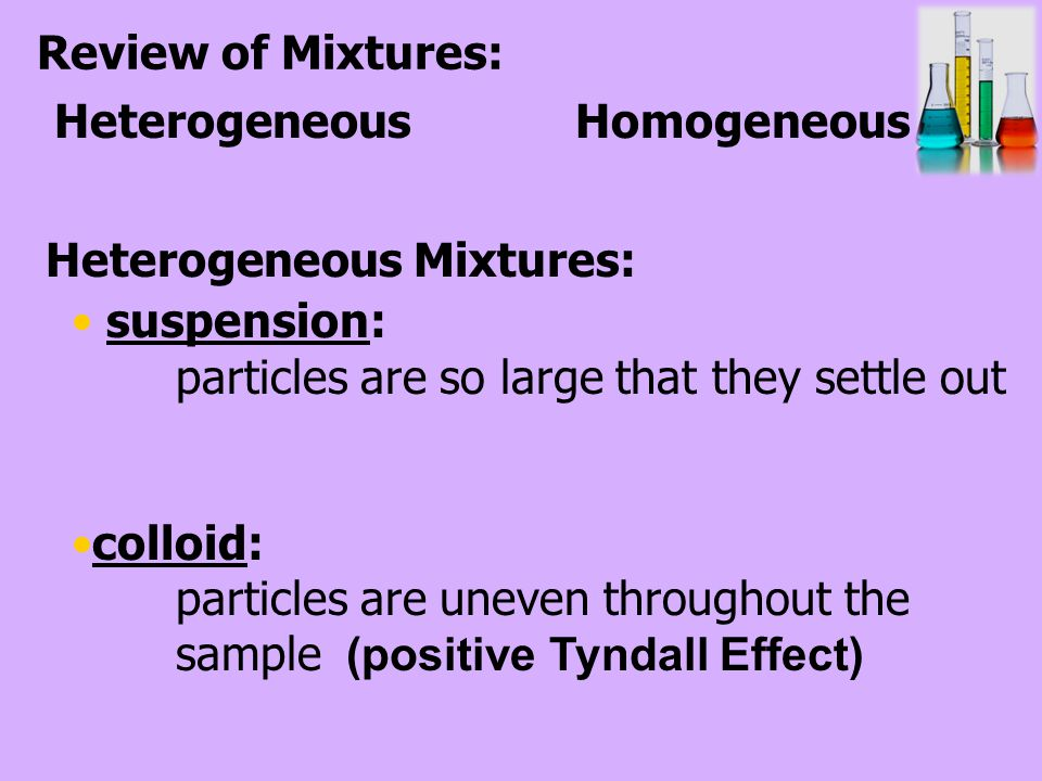 suspension: particles are so large that they settle out colloid: particles are uneven throughout the sample (positive Tyndall Effect) Review of Mixtures: Heterogeneous Homogeneous Heterogeneous Mixtures: