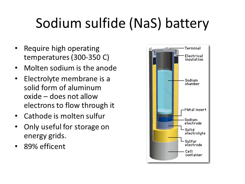 Sodium sulfide (NaS) battery Require high operating temperatures (300-350 C) Molten sodium is the anode Electrolyte membrane is a solid form of alumin