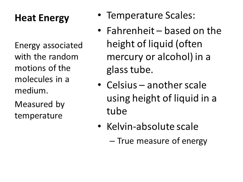 Heat Energy Temperature Scales: Fahrenheit – based on the height of liquid (often mercury or alcohol) in a glass tube. Celsius – another scale using h
