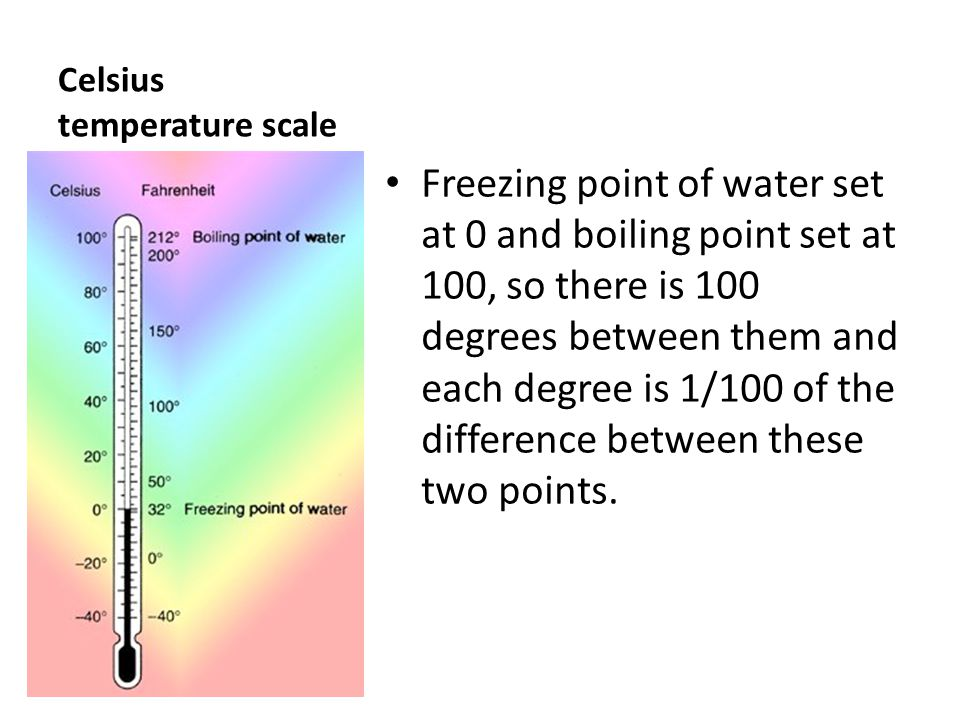 Celsius temperature scale Freezing point of water set at 0 and boiling point set at 100, so there is 100 degrees between them and each degree is 1/100