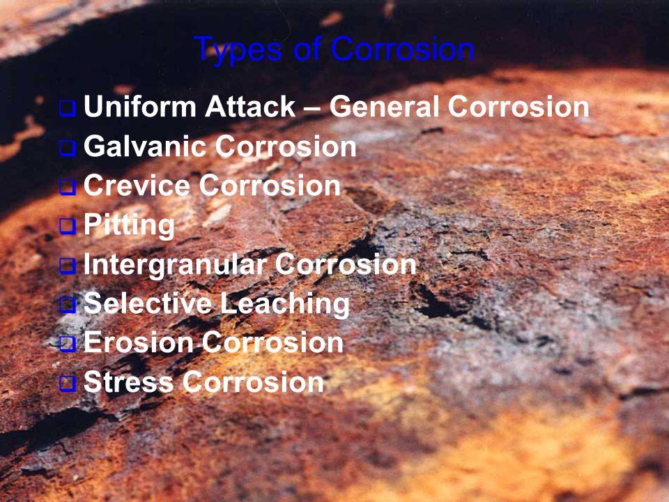 Types of Corrosion UUniform Attack – General Corrosion GGalvanic Corrosion CCrevice Corrosion PPitting IIntergranular Corrosion SSelective