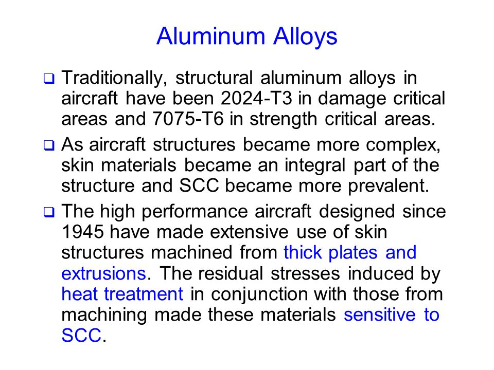 Aluminum Alloys  Traditionally, structural aluminum alloys in aircraft have been 2024-T3 in damage critical areas and 7075-T6 in strength critical ar