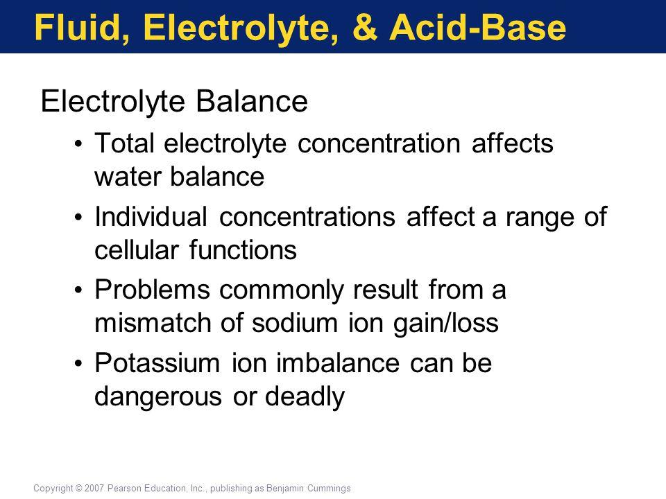 Fluid, Electrolyte, & Acid-Base Electrolyte Balance Total electrolyte concentration affects water balance Individual concentrations affect a range of