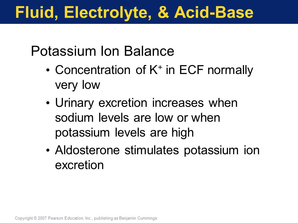 Fluid, Electrolyte, & Acid-Base Potassium Ion Balance Concentration of K + in ECF normally very low Urinary excretion increases when sodium levels are