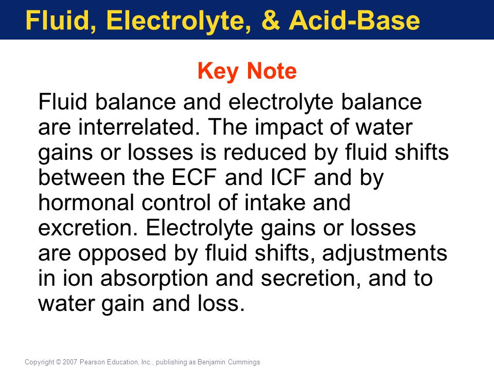 Fluid, Electrolyte, & Acid-Base Key Note Fluid balance and electrolyte balance are interrelated. The impact of water gains or losses is reduced by flu
