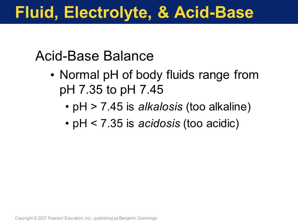 Fluid, Electrolyte, & Acid-Base Acid-Base Balance Normal pH of body fluids range from pH 7.35 to pH 7.45 pH > 7.45 is alkalosis (too alkaline) pH < 7.