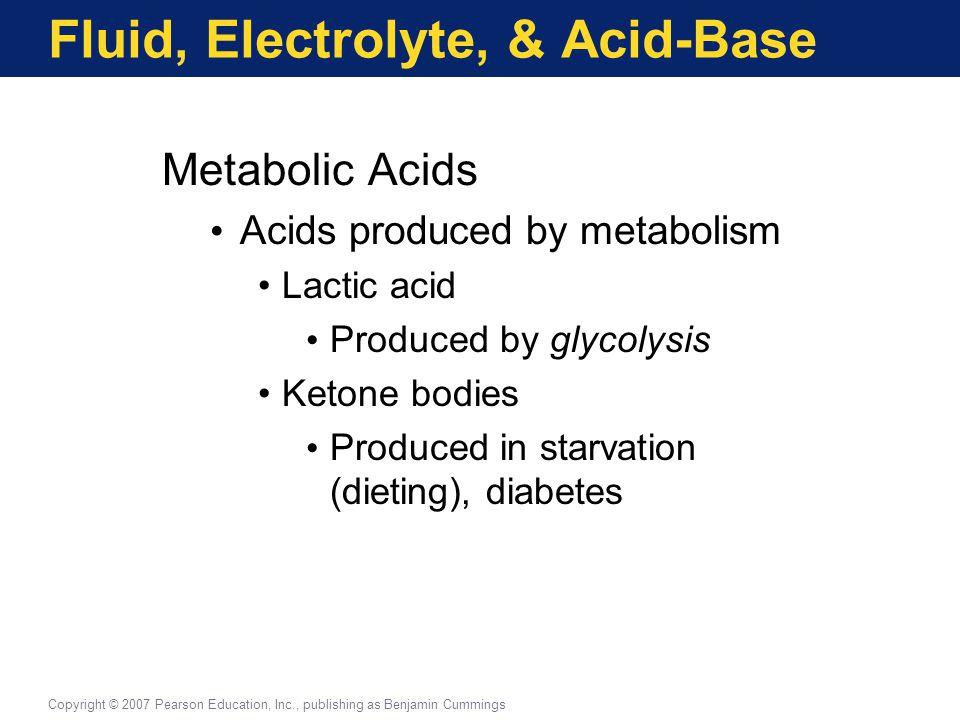 Fluid, Electrolyte, & Acid-Base Metabolic Acids Acids produced by metabolism Lactic acid Produced by glycolysis Ketone bodies Produced in starvation (