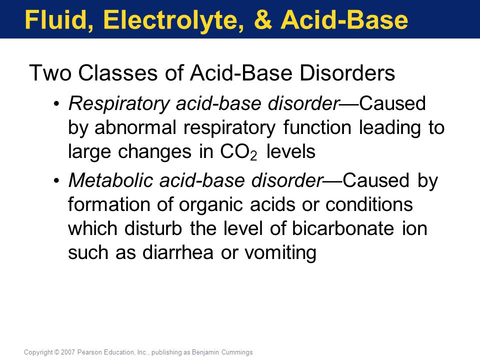 Fluid, Electrolyte, & Acid-Base Two Classes of Acid-Base Disorders Respiratory acid-base disorder—Caused by abnormal respiratory function leading to l