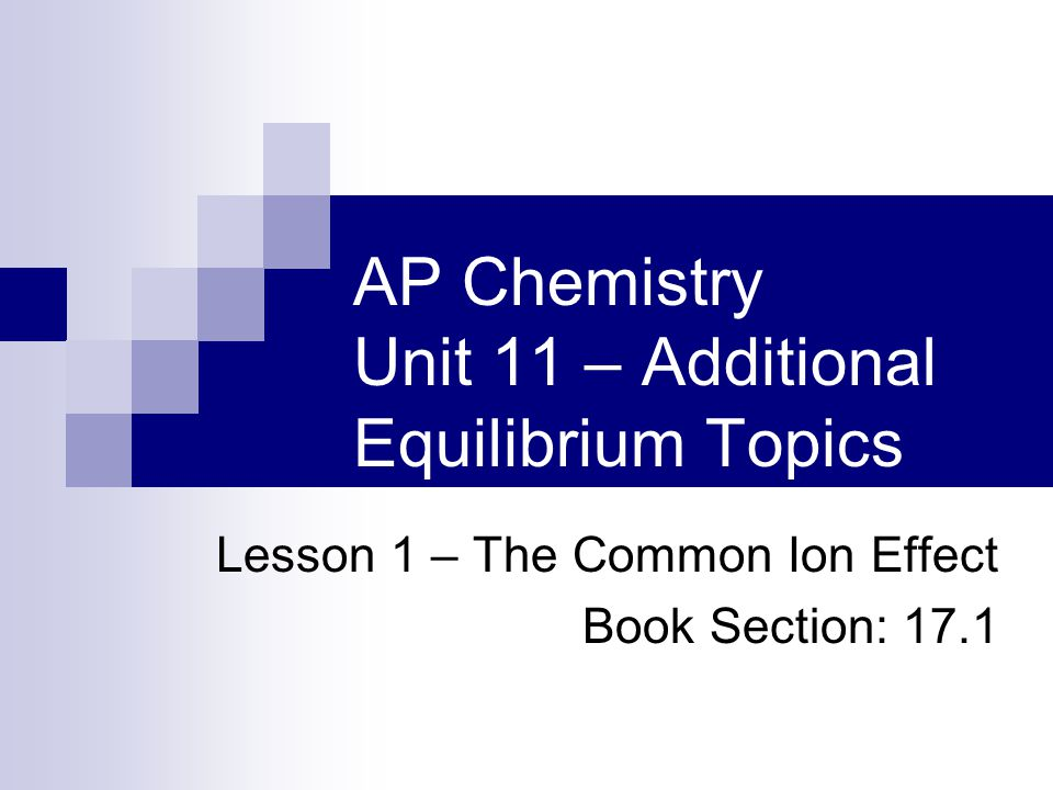 AP Chemistry Unit 11 – Additional Equilibrium Topics Lesson 1 – The Common Ion Effect Book Section: 17.1