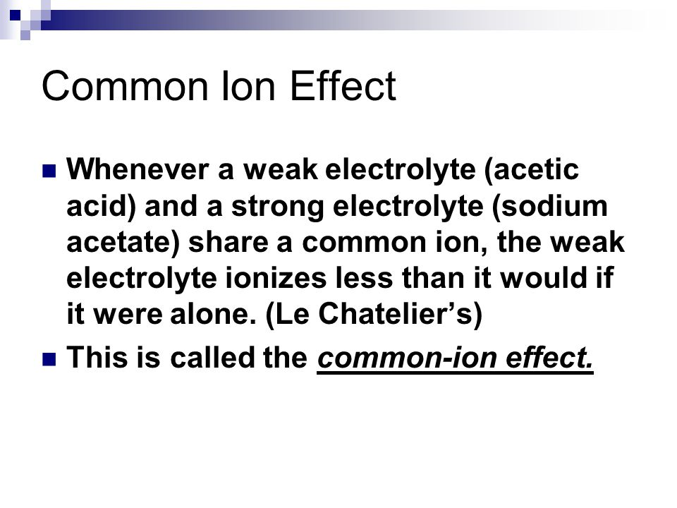 Common Ion Effect Whenever a weak electrolyte (acetic acid) and a strong electrolyte (sodium acetate) share a common ion, the weak electrolyte ionizes less than it would if it were alone.